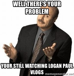 Dr. Phil - Well there's your problem  Your still watching Logan Paul vlogs