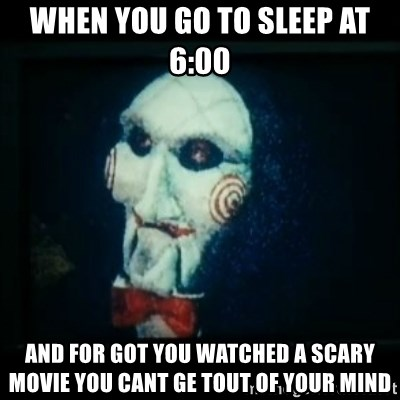 SAW - I wanna play a game - When you go to sleep at 6:00  and for got you watched a scary movie you cant ge tout of your mind