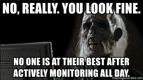 OP will surely deliver skeleton - No, really. You look fine.  No one is at their best after actively monitoring all day.