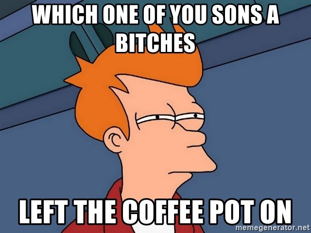 Which One Of You Sons A Bitches Left The Coffee Pot On Futurama