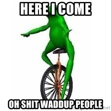 Dat boi frog - here I come oh shit waddup people