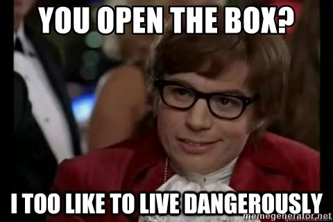 I too like to live dangerously - You open the box?