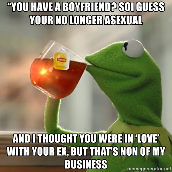 """Kermit The Frog Drinking Tea - """"You have a boyfriend? SoI guess your no longer asexual  And I thought you were in 'love' with your ex, but that's non of my business"""