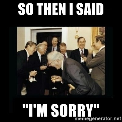 """Rich Men Laughing - So then I said """"I'm sorry"""""""