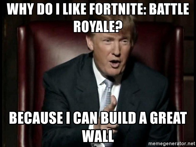 Donald Trump - Why do I like fortnite: battle royale? because I can build a great wall
