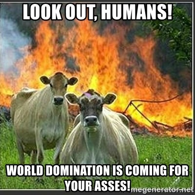 Evil Cows - LOOK OUT, HUMANS! WORLD DOMINATION IS COMING FOR YOUR ASSES!