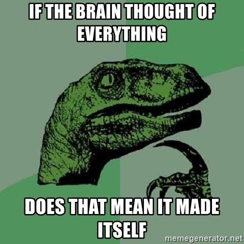 Philosoraptor - If the brain thought of everything Does that mean it made itself