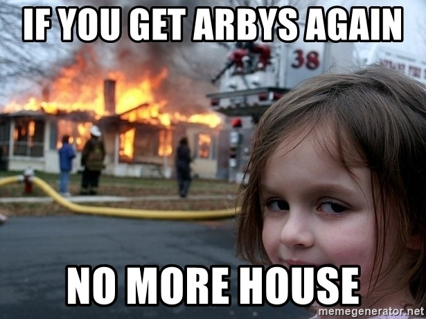 Disaster Girl - if you get arbys again  no more house