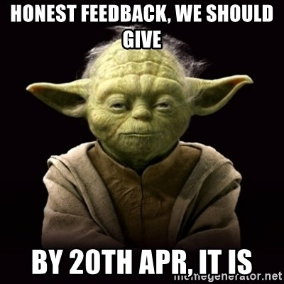 ProYodaAdvice - honest feedback, we should give by 20th apr, it is