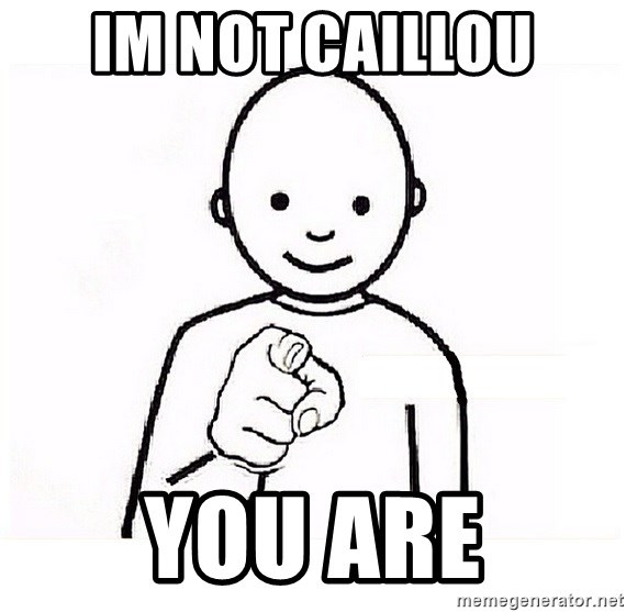 GUESS WHO YOU - im not caillou you are