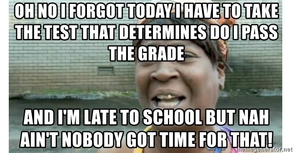 Xbox one aint nobody got time for that shit. - oh no i forgot today i have to take the test that determines do i pass the grade and i'm late to school but nah ain't nobody got time for that!