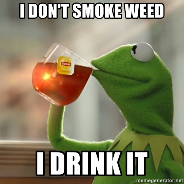 Kermit The Frog Drinking Tea - i don't smoke weed i drink it