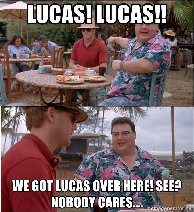 See? Nobody Cares - Lucas! Lucas!!  We got Lucas over here! See? Nobody cares....