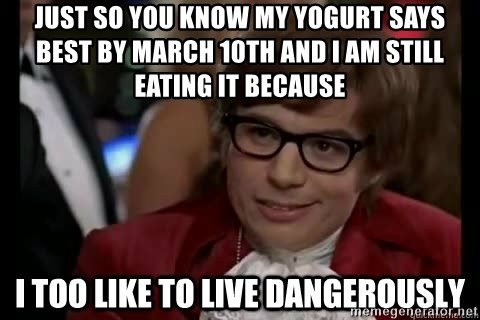 I too like to live dangerously - Just so you know my yogurt says best by march 10th and I am still eating it because
