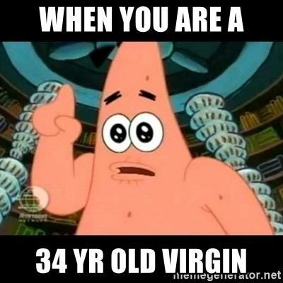 ugly barnacle patrick - When you are a  34 yr old virgin