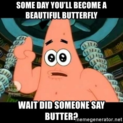 ugly barnacle patrick - Some day you'll become a beautiful butterfly  Wait did someone say butter?