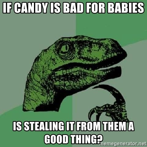 Philosoraptor - if candy is bad for babies is stealing it from them a good thing?