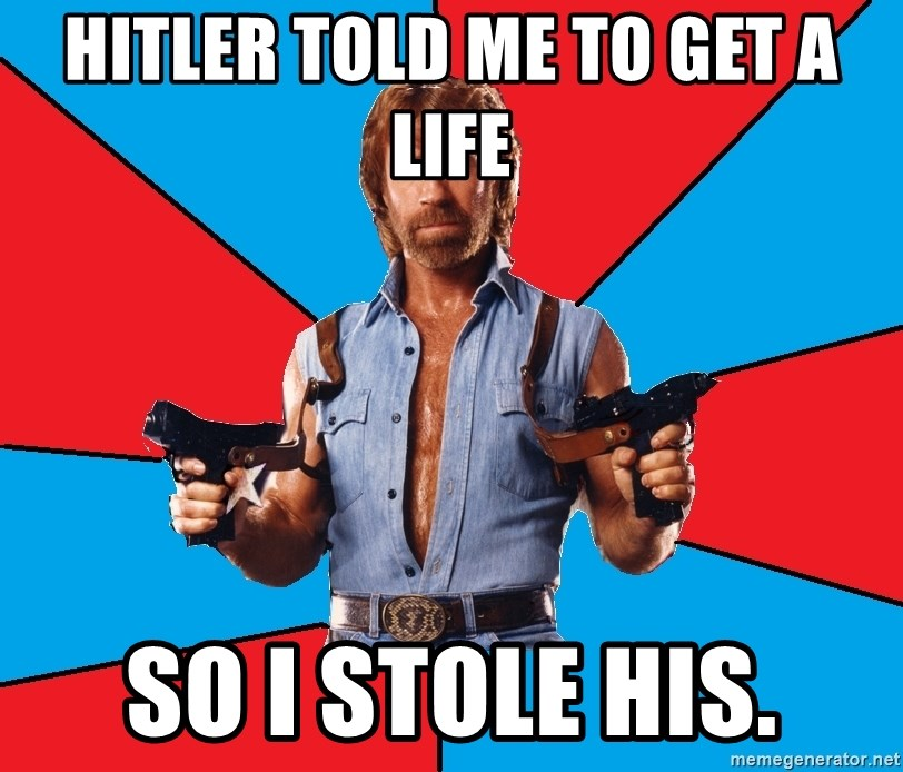 Chuck Norris  - Hitler told me to get a life So I stole his.