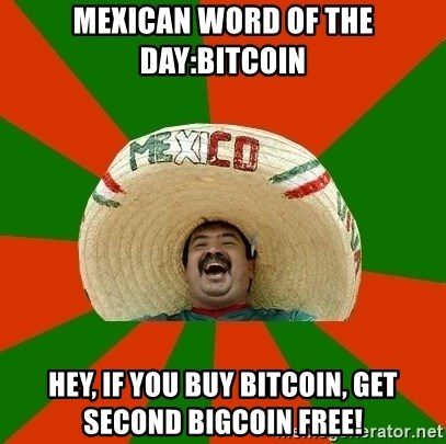 Successful Mexican - Mexican Word of the day:Bitcoin hey, if you buy bitcoin, get second bigcoin free!
