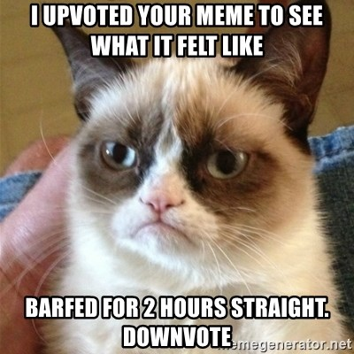 Grumpy Cat  - I upvoted your meme to see what it felt like Barfed for 2 hours straight. Downvote