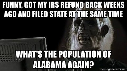 OP will surely deliver skeleton - Funny, got my IRS refund back weeks ago and filed State at the same time What's the population of Alabama again?