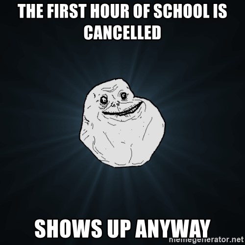 Forever Alone - the first hour of school is cancelled shows up anyway