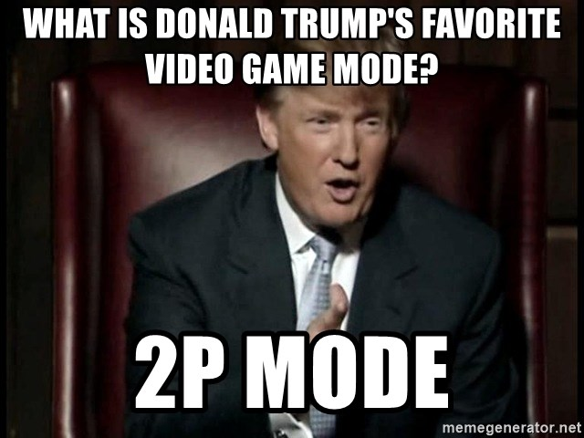 Donald Trump - What is Donald Trump's favorite Video Game mode? 2P mode