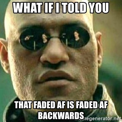 What If I Told You - What if i told you That Faded af is faded af backwards