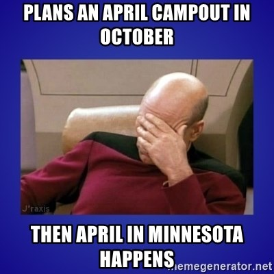 Picard facepalm  - Plans an April Campout in October Then April in Minnesota Happens