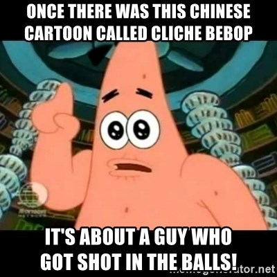 ugly barnacle patrick - Once there was this Chinese           cartoon called Cliche Bebop It's about a guy who              got shot in the balls!