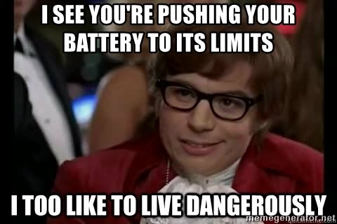 I too like to live dangerously - I see you're pushing your battery to its limits