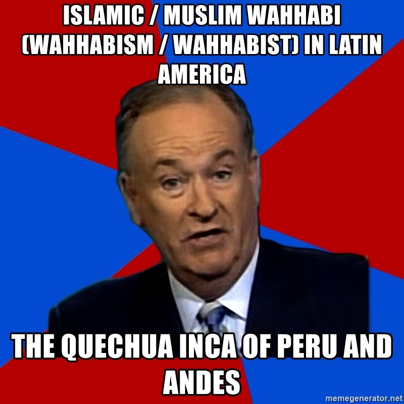 Bill O'Reilly Proves God - Islamic / Muslim Wahhabi (Wahhabism / Wahhabist) in Latin America  The Quechua Inca of Peru and Andes