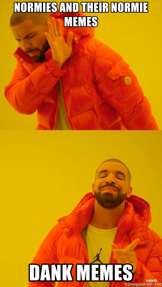 Drake No and Yes - normies and their normie memes Dank memes