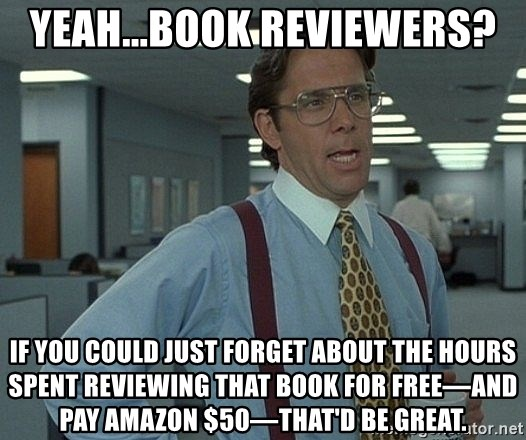 Office Space That Would Be Great - Yeah...Book Reviewers? If you could just forget about the hours spent reviewing that book for free—AND pay Amazon $50—that'd be great.