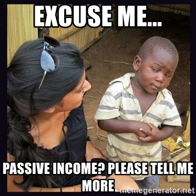 Skeptical third-world kid - excuse me... passive income? please tell me more