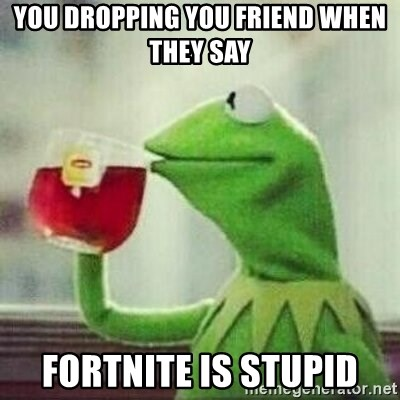 But thats none of my business tho - You dropping you friend when they say fortnite is stupid