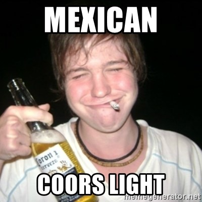 Good luck drunk - mexican  coors light