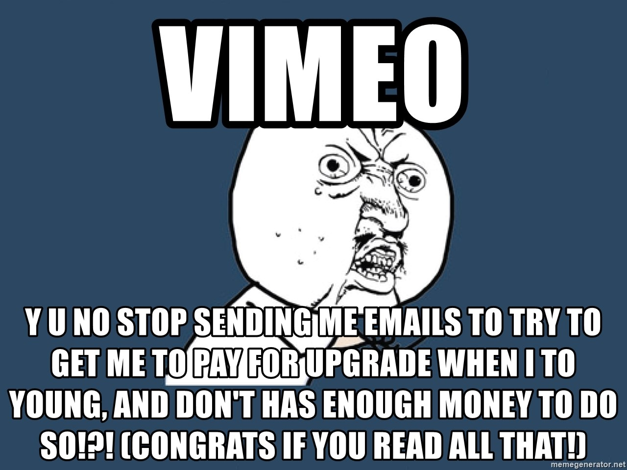 Y U No - VIMEO Y U NO STOP SENDING ME EMAILS TO TRY TO GET ME TO PAY FOR UPGRADE WHEN I TO YOUNG, AND DON'T HAS ENOUGH MONEY TO DO SO!?! (Congrats if you read all that!)
