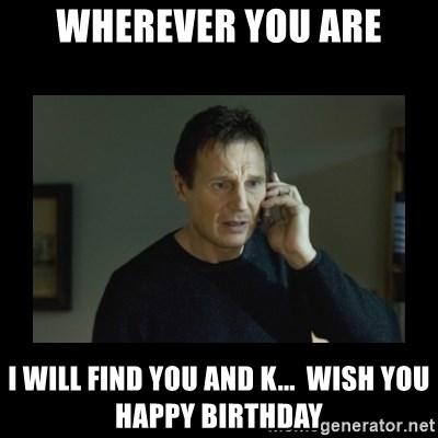 I will find you and kill you - Wherever You Are I WILL FIND YOU AND K...  Wish you Happy BirthDAY