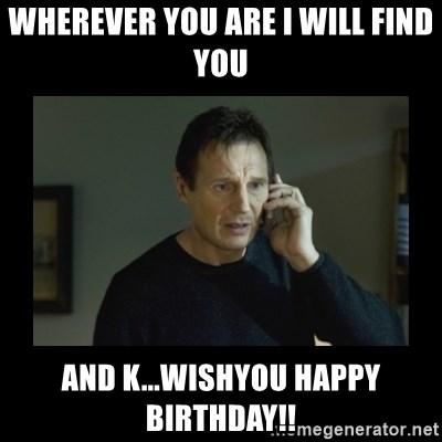 I will find you and kill you - WHEREVER YOU ARE I WILL FIND YOU AND K...WISHYOU HAPPY BIRTHDAY!!