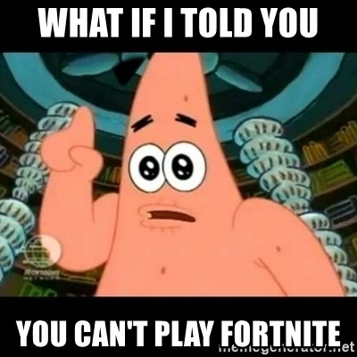 ugly barnacle patrick - What if I told you You can't play Fortnite