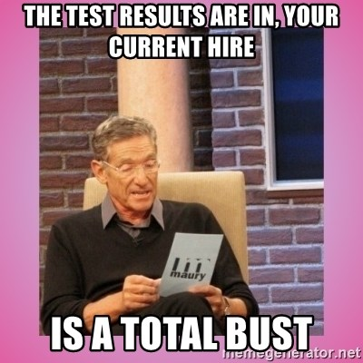 MAURY PV - The test results are in, your current hire IS A TOTAL BUST