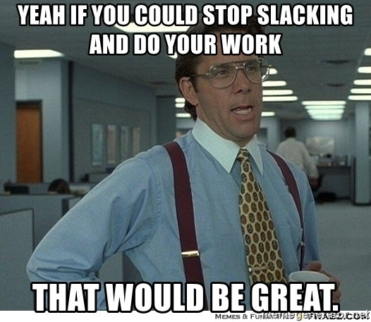 Yeah If You Could Just - Yeah if you could stop slacking and do your work that would be great.