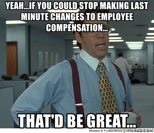 Yeah If You Could Just - Yeah...if you could stop making last minute changes to employee compensation... THAT'D BE GREAT...