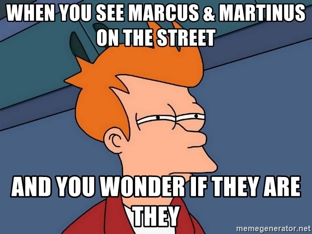 Futurama Fry - When you see Marcus & Martinus on the street And you wonder if they are they
