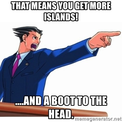 That Means You Get More Islands And A Boot To The Head Phoenix Wright Ace Attorney Meme Generator