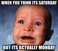 Very Sad Kid - when you think its saturday but its actually monday