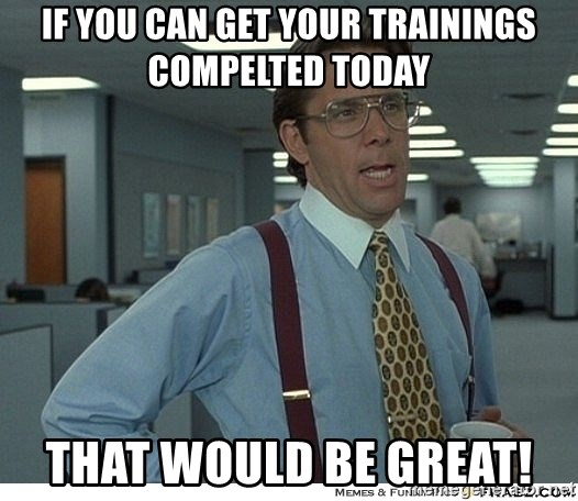 Yeah If You Could Just - If you can get your trainings compelted today that would be great!