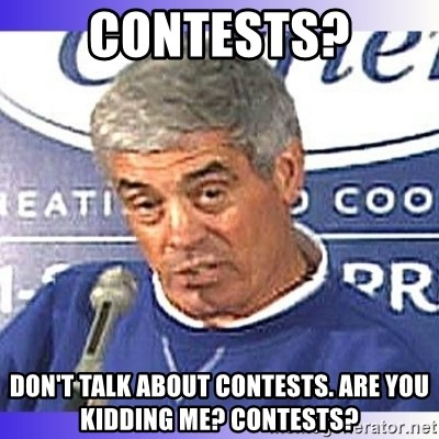 jim mora - Contests? Don't talk about contests. Are you kidding me? Contests?