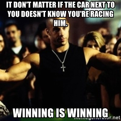 Dom Fast and Furious - It don't matter if the car next to you doesn't know you're racing him. Winning is Winning